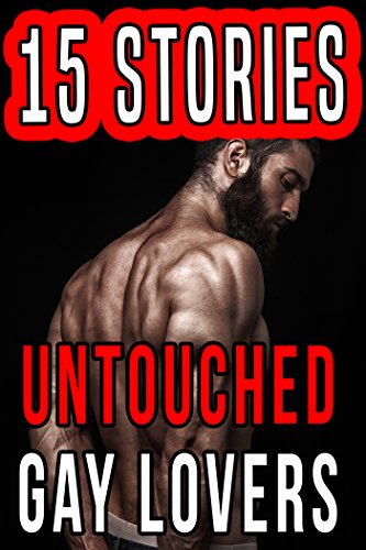 Untouched Gay Lovers...15 Stories of Exactly What You Like! (Free Adult Erotic Books)