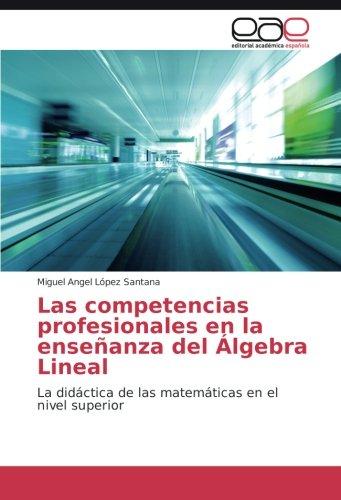 Descargar Libro Las Competencias Profesionales En La Enseñanza Del Álgebra Lineal: La Didáctica De Las Matemáticas En El Nivel Superior Miguel Angel López Santana