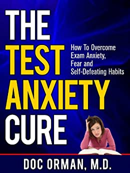 The Test Anxiety Cure: How To Overcome Exam Anxiety, Fear and Self Defeating Habits (Stress Relief) by [Doc Orman MD]
