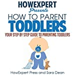 How to Parent Toddlers: Your Step-by-Step Guide to Parenting Toddlers | HowExpert Press,Sara Dean