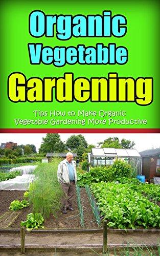 Organic Vegetable Gardening : Tips How to Make Organic Vegetable Gardening More Productive by [Slater, Lorena ]