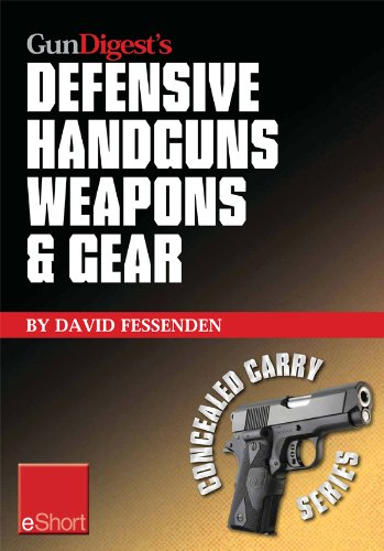 Gun Digest's Defensive Handguns Weapons and Gear eShort: Learn how to choose the best caliber for self defense, and semiautomatics vs. revolvers for CCW. (Concealed Carry eShorts)