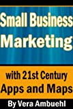 Small Business Marketing - With 21st Century Apps and Maps (Cutting Edge Marketing Tips for Small Businesses)
