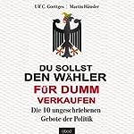 Du sollst den Wähler für dumm verkaufen: Die 10 ungeschriebenen Gebote der Politik | Ulf C. Goettges,Martin Häusler