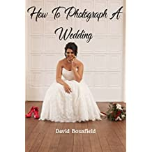 How To Photograph A Wedding: Step by Step Guide for Novices and Pros
