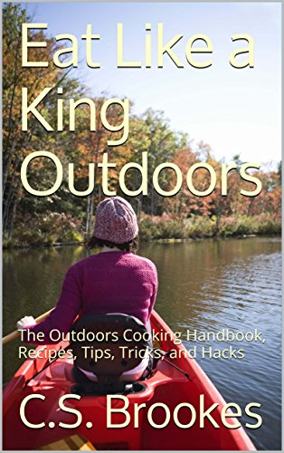 Eat Like a King Outdoors: The Outdoors Cooking Handbook, Recipes, Tips, Tricks, and Hacks by [Brookes, C.S.]