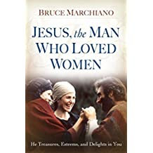 Jesus, the Man Who Loved Women: He Treasures, Esteems, and Delights in You by Bruce Marchiano (2008-09-02)