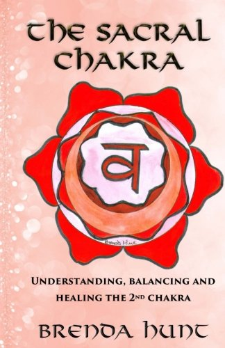 The Sacral Chakra: Understanding, Balancing and Healing the 2nd Chakra (The Chakras) (Volume 2)