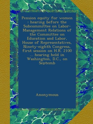 Pension equity for women : hearing before the Subcommittee on Labor-Management Relations of the Committee on Education and Labor, House of ... hearing held in Washington, D.C., on Septemb