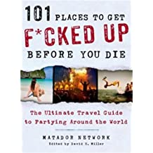 101 Places to Get F*cked Up Before You Die: The Ultimate Travel Guide