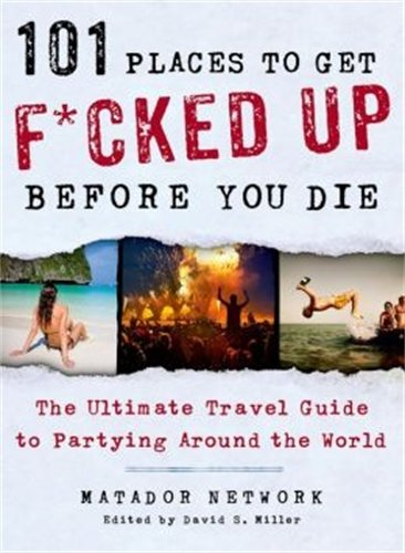 (101 Places to Get F*cked Up Before You Die: The Ultimate Travel Guide to Partying Around the)
