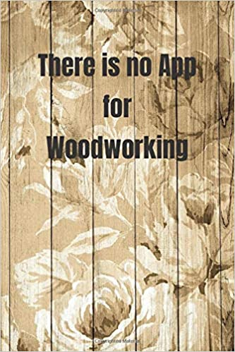 There Is No App For Woodworking Woodworking Notebook Journal Of Blank Lined Paper 6 X9 Gift For Woodworkers And Carpenters For Design Write Diary Text Worksheet Workbook Writing Creativity Woodhobby9 B 9781656072931