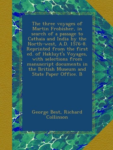Download The three voyages of Martin Frobisher, in search of a passage to Cathaia and India by the North-west, A.D. 1576-8. Reprinted from the first ed. of ... the British Museum and State Paper Office. B pdf