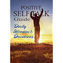 Positive Self Talk Guide: Daily Affirmations and Devotions To Help You Think Better About Yourself and Feel Better About The World Around You