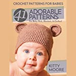 Crochet Patterns for Babies (2nd Edition): 41 Adorable Patterns for Baby Hats, Blankets, & Clothes! | Kitty Moore