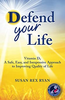 Defend Your Life: Vitamin D3: A Safe, Easy, and Inexpensive Approach to Improving Quality of Life by [Ryan, Susan Rex]