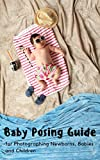Baby Posing Guide: for Photographing Newborns, Babies, Children