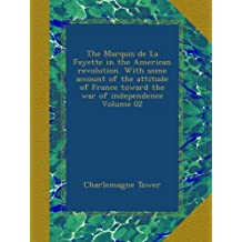 The Marquis de La Fayette in the American revolution. With some account of the attitude of France toward the war of independence Volume 02