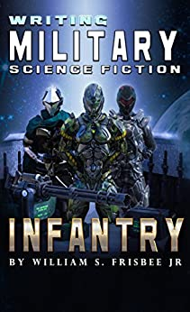 Writing Military Science Fiction: Infantry by [Frisbee Jr, William S.]
