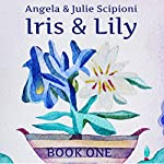 Iris & Lily: Book One | Julie Scipioni,Angela Scipioni