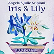 Iris & Lily: Book One | Julie Scipioni, Angela Scipioni