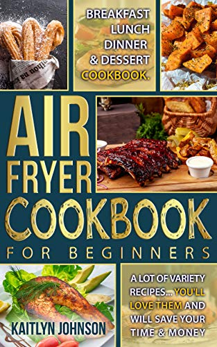 Air Fryer Cookbook For Beginners: Breakfast, Lunch, Dinner and Dessert Cookbook. A Lot of Variety Recipes...You'll love Them and Will Save Your time and Money 1