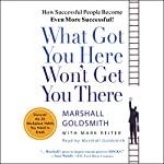 What Got You Here Won't Get You There: How Successful People Become Even More Successful! | Marshall Goldsmith,Mark Reiter