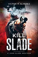 Kill Slade - A John Slade Western