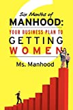 Six Months of Manhood: Your Business Plan to Getting Women, Ms. Manhood, 1468138987