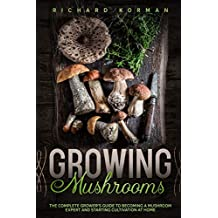 Growing  Mushrooms: The Complete Grower's Guide to Becoming a Mushroom Expert and Starting Cultivation at Home