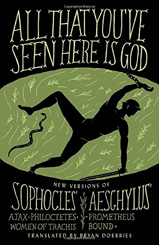 All That You've Seen Here Is God: New Versions of Four Greek Tragedies Sophocles' Ajax, Philoctetes, Women of Trachis; Aeschylus' Prometheus Bound (A Vintage original)