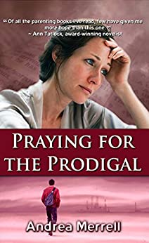 Praying for the Prodigal - Encouragement and Practical Advice While Waiting for the Prodigal to Return by [Merrell, Andrea]