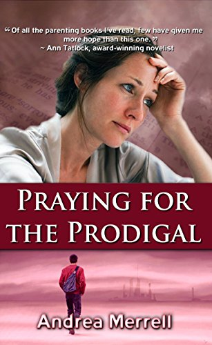 Praying for the Prodigal - Encouragement and Practical Advice for Parents of Prodigals