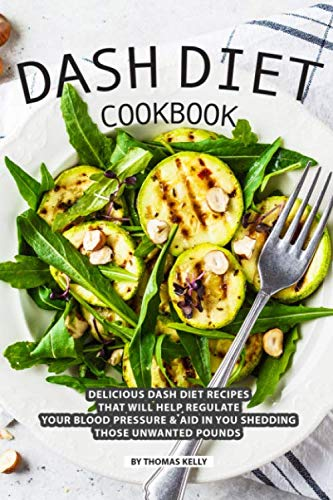 DASH Diet Cookbook: Delicious DASH Diet Recipes that Will Help Regulate your Blood Pressure Aid In You Shedding Those Unwanted Pounds by Thomas Kelly