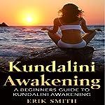 Kundalini Awakening: A Beginners Guide to Kundalini Awakening | Erik Smith
