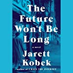 The Future Won't Be Long: A Novel | Jarett Kobek