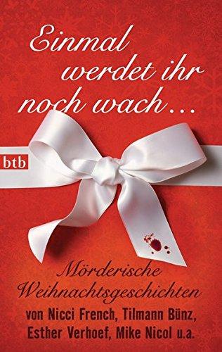 Einmal werdet ihr noch wach ...: Mörderische Weihnachtsgeschichten von Nicci French, Tilmann Bünz, Esther Verhoef, Mike Nicol u.v.a