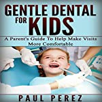Gentle Dental for Kids: A Parent's Guide to Help Make Visits More Comfortable | Paul Perez