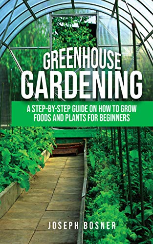Greenhouse Gardening: A Step-by-Step Guide on How to Grow Foods and Plants for Beginners (Best Way To Grow Vegetables Indoors)