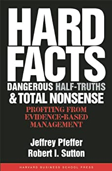 Hard Facts, Dangerous Half-Truths, and Total Nonsense: Profiting from Evidence-based Management by [Pfeffer, Jeffrey, Sutton, Robert I.]