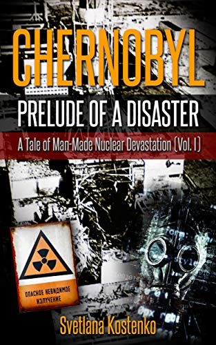 CHERNOBYL - PRELUDE OF A DISASTER: A Tale of Man-Made Nuclear Devastation (Vol. I) by [Kostenko, Svetlana]