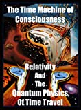 img - for Time Machine of Consciousness - Relativity and the Quantum Physics of The Past Present and Future: Space Time, Black Holes, Worm Holes, Paradoxes, PreCognition, RetroCausality book / textbook / text book