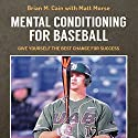 Mental Conditioning for Baseball: Give Yourself the Best Chance for Success  Audiobook by Matt Morse, Brian M. Cain Narrated by Adam Smith, Griffin Gum