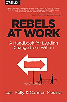 Rebels at Work: A Handbook for Leading Change from Within by [Kelly, Lois, Medina, Carmen, Cameron, Debra]