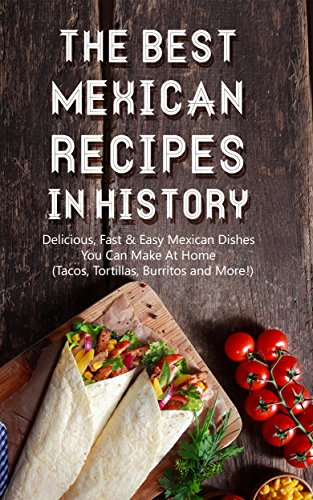 The Best Mexican Recipes In History: Delicious, Fast & Easy Mexican Dishes You Can Make At Home (Tacos, Tortillas, Burritos and More!) by Brittany M. Davis