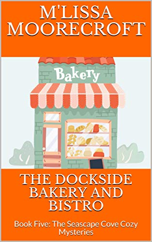 THE DOCKSIDE BAKERY AND BISTRO: Book Five: The Seascape Cove Cozy Mysteries by [MOORECROFT, M'LISSA]
