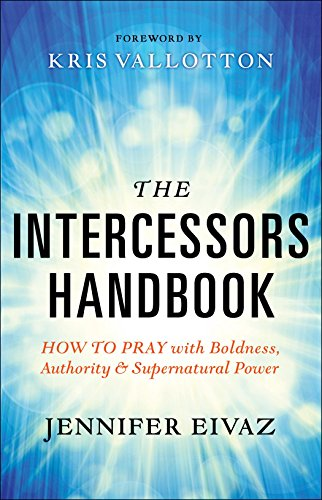 The Intercessors Handbook: How to Pray with Boldness, Authority and Supernatural Power by [Eivaz, Jennifer]