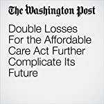 Double Losses For the Affordable Care Act Further Complicate Its Future | Amy Goldstein,Mike DeBonis