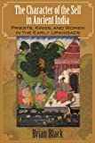 The Character of the Self in Ancient India: Priests, Kings, and Women in the Early Upanisads (S U N Y Series in Hindu Studies)