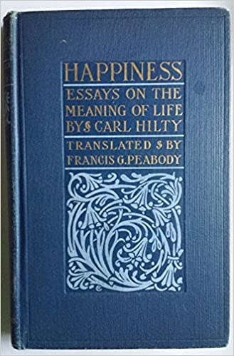 Happiness Essays On The Meaning Of Life By Carl Hilty Francis G  Happiness Essays On The Meaning Of Life By Carl Hilty Francis G  Translator Peabody Amazoncom Books